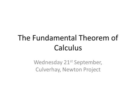The Fundamental Theorem of Calculus Wednesday 21 st September, Culverhay, Newton Project.