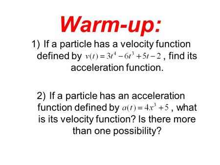 Warm-up: 1)If a particle has a velocity function defined by, find its acceleration function. 2)If a particle has an acceleration function defined by, what.