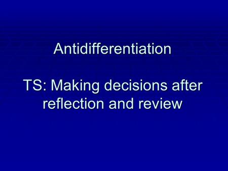 Antidifferentiation TS: Making decisions after reflection and review.