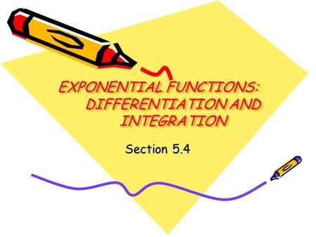 EXPONENTIAL FUNCTIONS: DIFFERENTIATION AND INTEGRATION Section 5.4.
