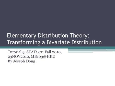 Elementary Distribution Theory: Transforming a Bivariate Distribution Tutorial 9, STAT1301 Fall 2010, 23NOV2010, By Joseph Dong.