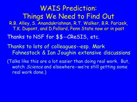 WAIS Prediction: Things We Need to Find Out R.B. Alley, S. Anandakrishnan, R.T. Walker, B.R. Parizek, T.K. Dupont, and D.Pollard, Penn State now or in.