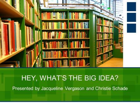 HEY, WHAT'S THE BIG IDEA? Presented by Jacqueline Vergason and Christie Schade.