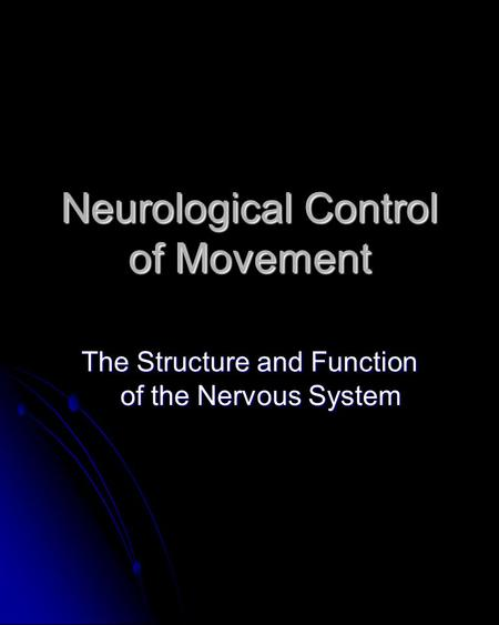 Neurological Control of Movement The Structure and Function of the Nervous System.