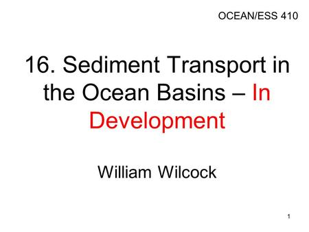 16. Sediment Transport in the Ocean Basins – In Development William Wilcock OCEAN/ESS 410 1.