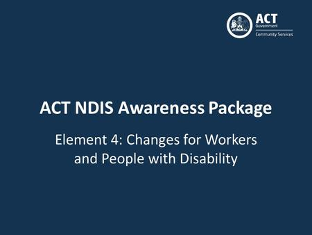 ACT NDIS Awareness Package Element 4: Changes for Workers and People with Disability.