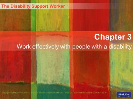 The Disability Support Worker Copyright © 2011 Pearson Australia (a division of Pearson Australia Group Pty Ltd) – 9781442544529/Arnott/The Disability.