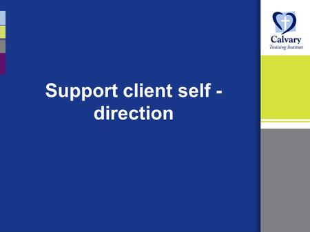 Support client self - direction. SESSION TOPICS: Definition of self-direction Principles of self-directed support Traditional care v's self-directed support.