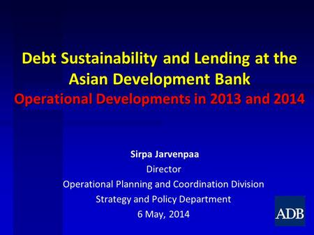 Debt Sustainability and Lending at the Asian Development Bank Operational Developments in 2013 and 2014 Sirpa Jarvenpaa Director Operational Planning and.