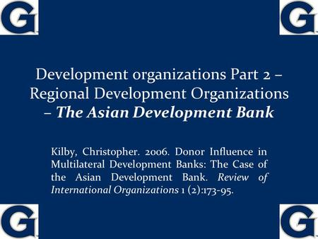 Development organizations Part 2 – Regional Development Organizations – The Asian Development Bank 1 Kilby, Christopher. 2006. Donor Influence in Multilateral.