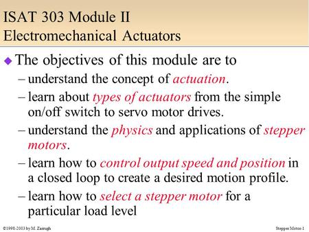 Stepper Motor-1©1998-2003 by M. Zarrugh ISAT 303 Module II Electromechanical Actuators  The objectives of this module are to –understand the concept of.