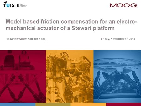 Model based friction compensation for an electro- mechanical actuator of a Stewart platform Maarten Willem van der Kooij Friday, November 4 th 2011 TexPoint.