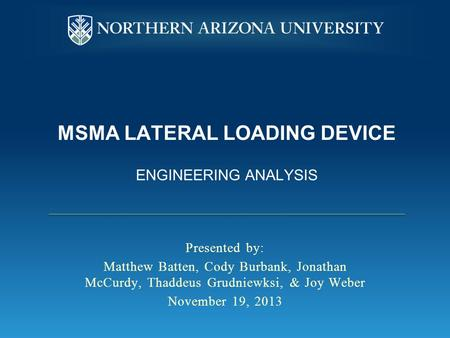 MSMA LATERAL LOADING DEVICE ENGINEERING ANALYSIS Presented by: Matthew Batten, Cody Burbank, Jonathan McCurdy, Thaddeus Grudniewksi, & Joy Weber November.