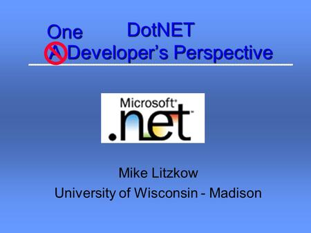 DotNET A Developer's Perspective Mike Litzkow University of Wisconsin - MadisonOne.