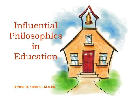 Influential Philosophies in Education Terresa D. Fontana, M.A.Ed.