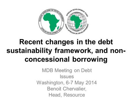 Recent changes in the debt sustainability framework, and non- concessional borrowing MDB Meeting on Debt Issues Washington, 6-7 May 2014 Benoit Chervalier,