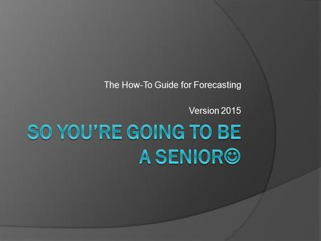 The How-To Guide for Forecasting Version 2015. Forecasting  Course selections for next school year  Should complete your: Graduation Requirements Focused.