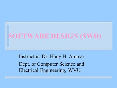 SOFTWARE DESIGN (SWD) Instructor: Dr. Hany H. Ammar Dept. of Computer Science and Electrical Engineering, WVU.