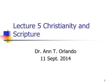 Lecture 5 Christianity and Scripture Dr. Ann T. Orlando 11 Sept. 2014 1.