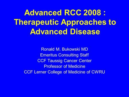 Advanced RCC 2008 : Therapeutic Approaches to Advanced Disease Ronald M. Bukowski MD Emeritus Consulting Staff CCF Taussig Cancer Center Professor of Medicine.