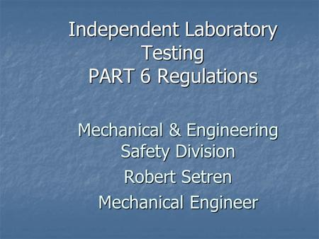 Independent Laboratory Testing PART 6 Regulations Mechanical & Engineering Safety Division Robert Setren Mechanical Engineer.