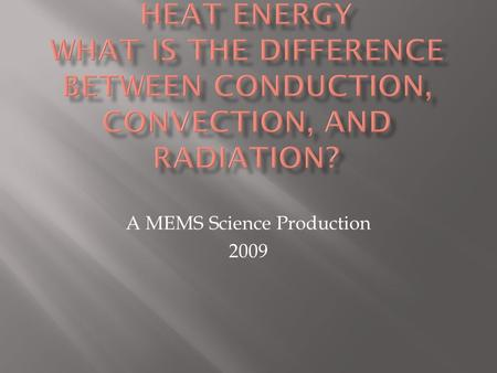 A MEMS Science Production 2009.  Heat is energy that flows from one object to another.  3 types of heat transfer:  Conduction, Convection, Radiation.