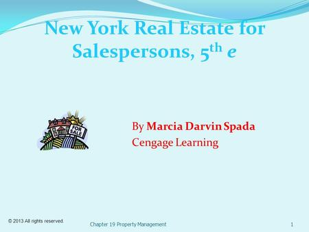 © 2013 All rights reserved. New York Real Estate for Salespersons, 5 th e Chapter 19 Property Management1 By Marcia Darvin Spada Cengage Learning.