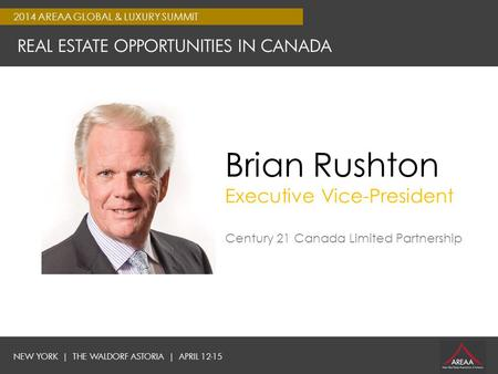 NEW YORK | THE WALDORF ASTORIA | APRIL 12-15 2014 AREAA GLOBAL & LUXURY SUMMIT REAL ESTATE OPPORTUNITIES IN CANADA Brian Rushton Executive Vice-President.