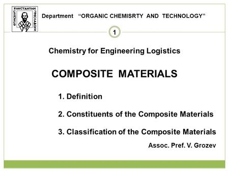 1 Chemistry for Engineering Logistics COMPOSITE MATERIALS 1. Definition 2. Constituents of the Composite Materials 3. Classification of the Composite Materials.