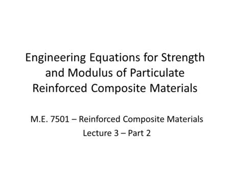 Engineering Equations for Strength and Modulus of Particulate Reinforced Composite Materials M.E. 7501 – Reinforced Composite Materials Lecture 3 – Part.