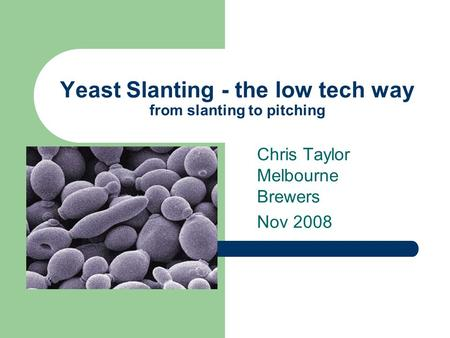 Yeast Slanting - the low tech way from slanting to pitching Chris Taylor Melbourne Brewers Nov 2008.