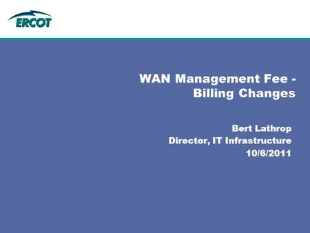 Bert Lathrop Director, IT Infrastructure 10/6/2011 WAN Management Fee - Billing Changes.