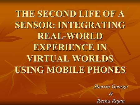THE SECOND LIFE OF A SENSOR: INTEGRATING REAL-WORLD EXPERIENCE IN VIRTUAL WORLDS USING MOBILE PHONES Sherrin George & Reena Rajan.
