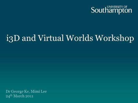 I3D and Virtual Worlds Workshop Dr George Ke, Mimi Lee 24 th March 2011.