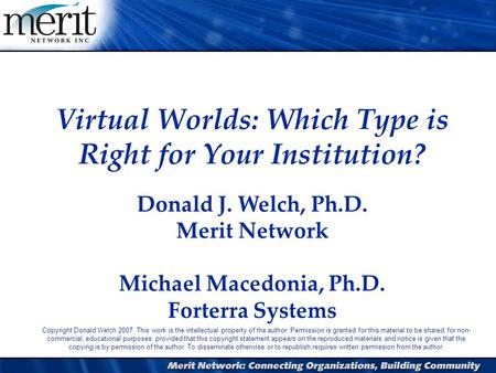 1 Virtual Worlds: Which Type is Right for Your Institution? Donald J. Welch, Ph.D. Merit Network Michael Macedonia, Ph.D. Forterra Systems Copyright Donald.