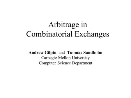 Arbitrage in Combinatorial Exchanges Andrew Gilpin and Tuomas Sandholm Carnegie Mellon University Computer Science Department.