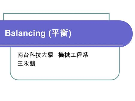 Balancing ( 平衡 ) 南台科技大學 機械工程系 王永鵬. Outline Unbalance Balance Standards Balancing Balance Machines Misalignment.