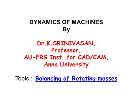 DYNAMICS OF MACHINES By Dr.K.SRINIVASAN, Professor, AU-FRG Inst. for CAD/CAM, Anna University Topic : Balancing of Rotating masses.
