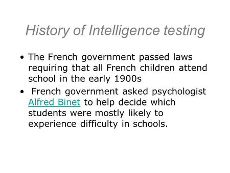 History of Intelligence testing The French government passed laws requiring that all French children attend school in the early 1900s French government.