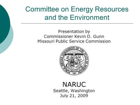 Committee on Energy Resources and the Environment Presentation by Commissioner Kevin D. Gunn Missouri Public Service Commission NARUC Seattle, Washington.