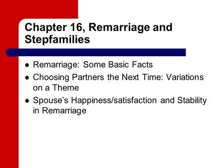 Chapter 16, Remarriage and Stepfamilies Remarriage: Some Basic Facts Choosing Partners the Next Time: Variations on a Theme Spouse's Happiness/satisfaction.