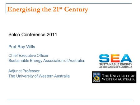 Energising the 21 st Century Solco Conference 2011 Prof Ray Wills Chief Executive Officer Sustainable Energy Association of Australia. Adjunct Professor.