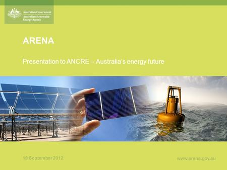 Www.arena.gov.au ARENA Presentation to ANCRE – Australia's energy future 18 September 2012.