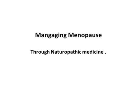 Mangaging Menopause Through Naturopathic medicine.