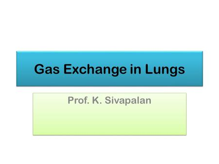 Gas Exchange in Lungs Prof. K. Sivapalan. Properties of Gases 20132Gas Exchange.
