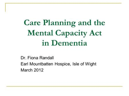 Care Planning and the Mental Capacity Act in Dementia Dr. Fiona Randall Earl Mountbatten Hospice, Isle of Wight March 2012 1.
