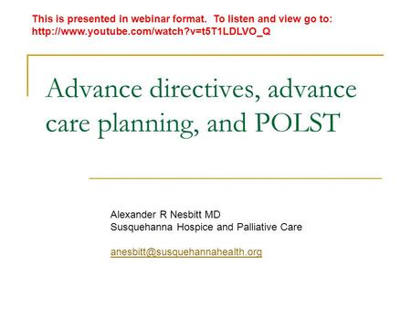Advance directives, advance care planning, and POLST Alexander R Nesbitt MD Susquehanna Hospice and Palliative Care This.