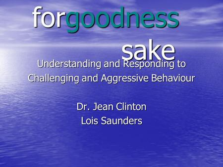 Forgoodness sake Understanding and Responding to Challenging and Aggressive Behaviour Dr. Jean Clinton Lois Saunders.