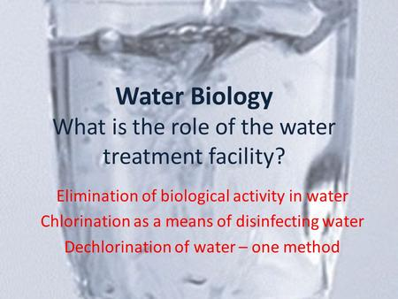 Water Biology What is the role of the water treatment facility? Elimination of biological activity in water Chlorination as a means of disinfecting water.
