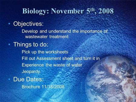 Biology: November 5 th, 2008 Objectives: Develop and understand the importance of wastewater treatment Things to do: Pick up the worksheets Fill out Assessment.